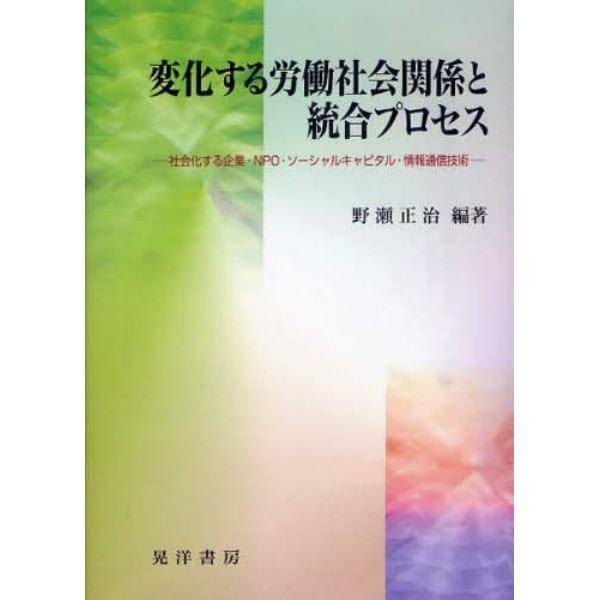 変化する労働社会関係と統合プロセス 社会化する企業・NPO・ソーシャルキャピタル・情報通信技術