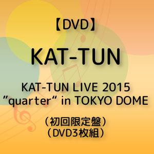 "<DVD> KAT-TUN / KAT-TUN LIVE 2015 ""quarter"" in TOKYO DOME(初回限定盤)"