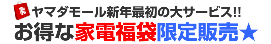 ヤマダモール新年最初の大サービス!!「松」・「竹」・「梅」家電福袋★