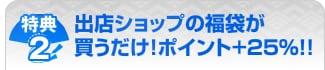特典2:出店ショップの福袋が買うだけ!ポイント+25%!!