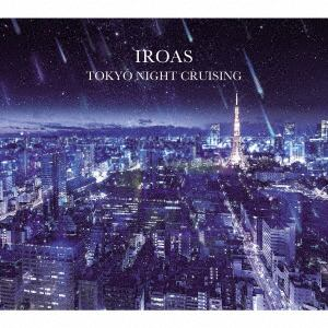 <CD> IROAS / TOKYO NIGHT CRUSING